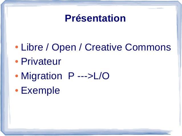 Présentation ● Libre/Open/CreativeCommons ● Privateur ● MigrationP--->L/O ● Exemple