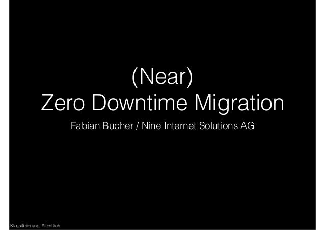 Klassifizierung: öffentlich (Near) Zero Downtime Migration Fabian Bucher / Nine Internet Solutions AG