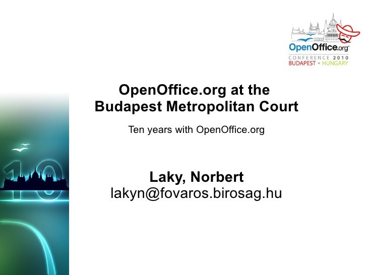 OpenOffice.org at the  Budapest Metropolitan Court Ten years with OpenOffice.org Laky, Norbert [email_address]