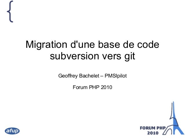 { Migration d'une base de code subversion vers git Geoffrey Bachelet – PMSIpilot Forum PHP 2010