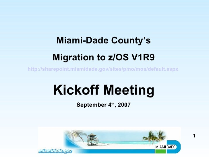 Miami-Dade County's Migration to z/OS V1R9 http://sharepoint.miamidade.gov/sites/pmo/mos/default.aspx   Kickoff Meeting Se...