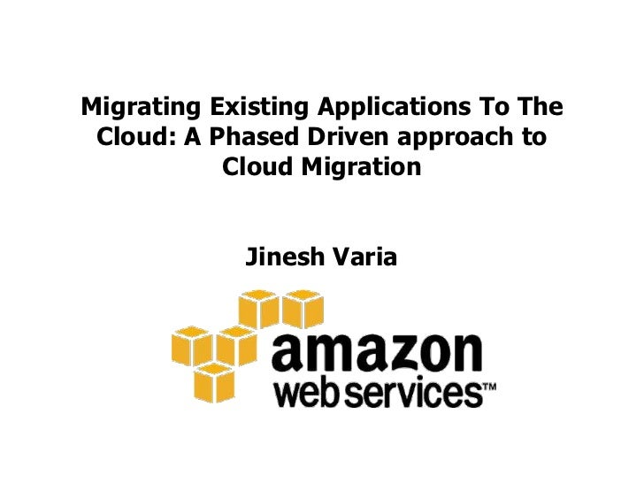 Migrating Existing Applications To The Cloud: A Phased Driven approach to Cloud MigrationJinesh Varia<br />