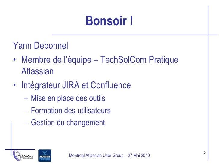 Bonsoir ! Yann Debonnel • Membre de l'équipe – TechSolCom Pratique   Atlassian • Intégrateur JIRA et Confluence   – Mise e...