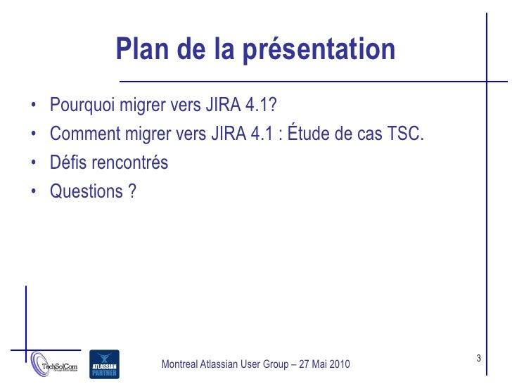 Plan de la présentation •   Pourquoi migrer vers JIRA 4.1? •   Comment migrer vers JIRA 4.1 : Étude de cas TSC. •   Défis ...