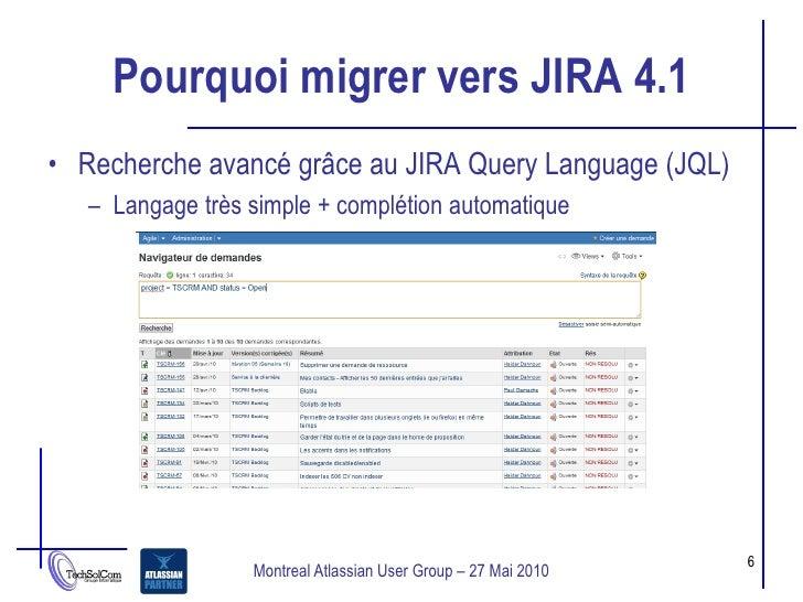 Pourquoi migrer vers JIRA 4.1 • Recherche avancé grâce au JIRA Query Language (JQL)    – Langage très simple + complétion ...