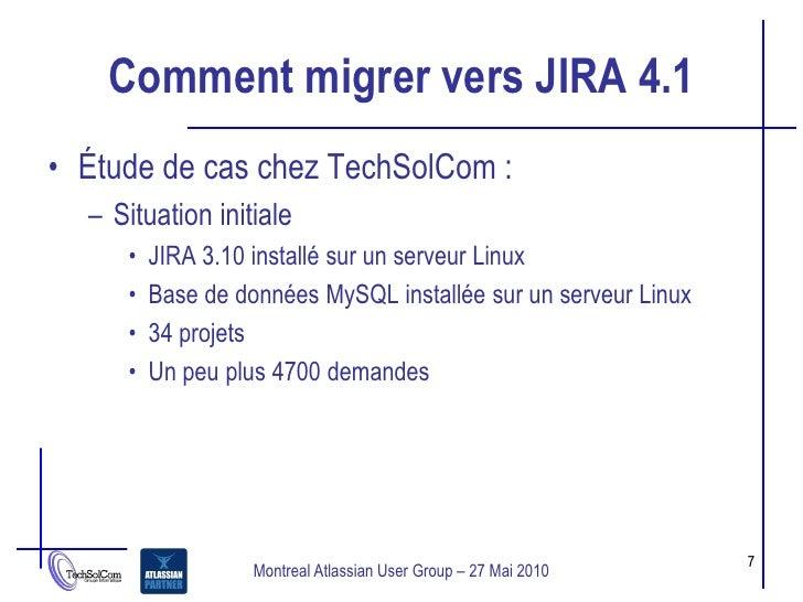 Comment migrer vers JIRA 4.1 • Étude de cas chez TechSolCom :   – Situation initiale      •   JIRA 3.10 installé sur un se...