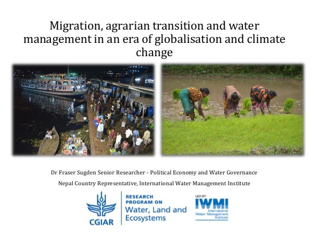 Migration, agrarian transition and water management in an era of globalisation and climate change Dr Fraser Sugden Senior ...