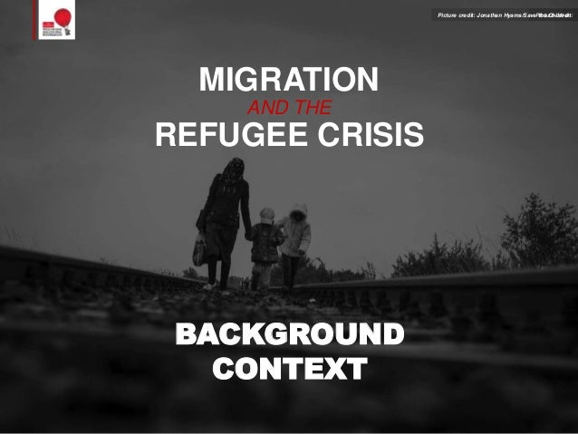 MIGRATION AND THE REFUGEE CRISIS BACKGROUND CONTEXT Picture credit:Picture credit: Jonathan Hyams/Save the Children