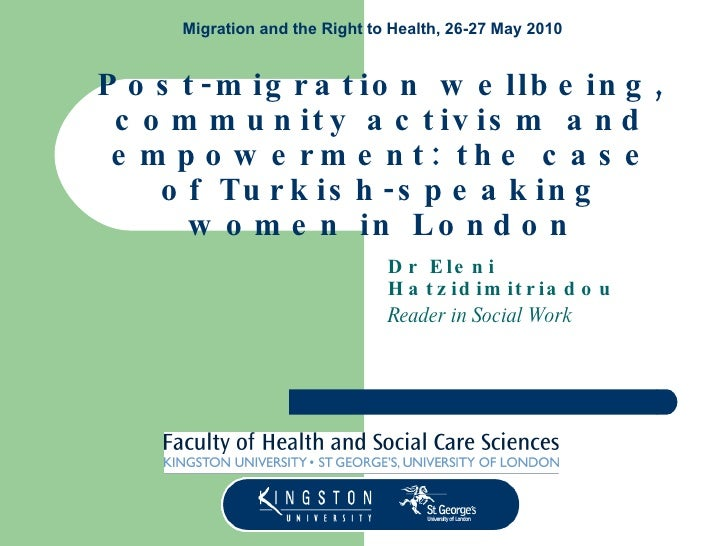 Post-migration wellbeing, community activism and empowerment: the case of Turkish-speaking women in London Dr Eleni Hatzid...