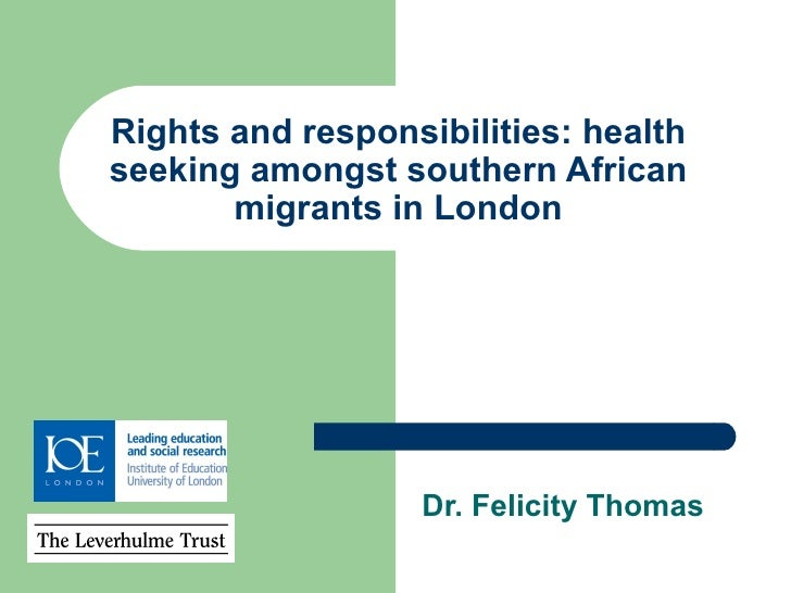 Rights and responsibilities: health seeking amongst southern African migrants in London Dr. Felicity Thomas
