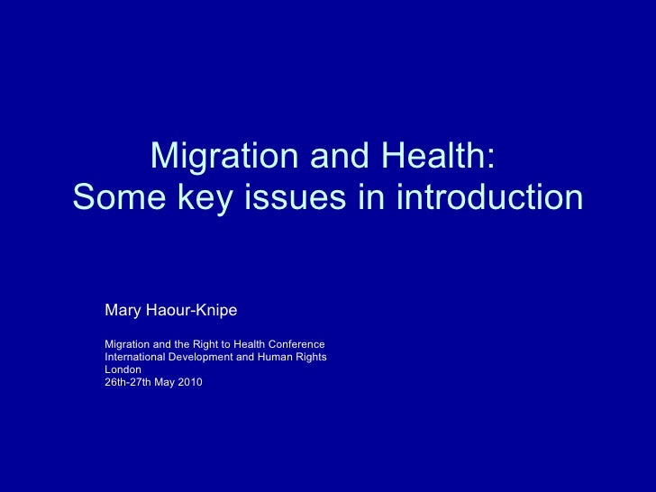 Migration and Health:  Some key issues in introduction Mary Haour-Knipe Migration and the Right to Health Conference Inter...