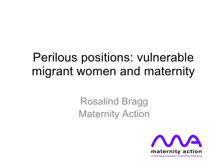 Perilous positions: vulnerable migrant women and maternity Rosalind Bragg Maternity Action