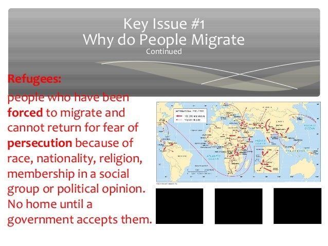 Key Issue #1              Why do People Migrate                          ContinuedRefugees:people who have beenforced to m...