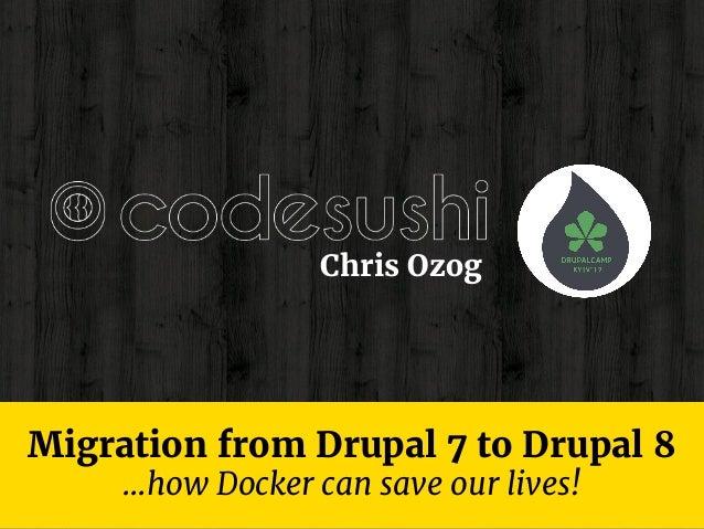 Migration from Drupal 7 to Drupal 8 Chris Ozog ...how Docker can save our lives!