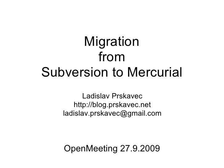 Migration          from Subversion to Mercurial           Ladislav Prskavec       http://blog.prskavec.net    ladislav.prs...
