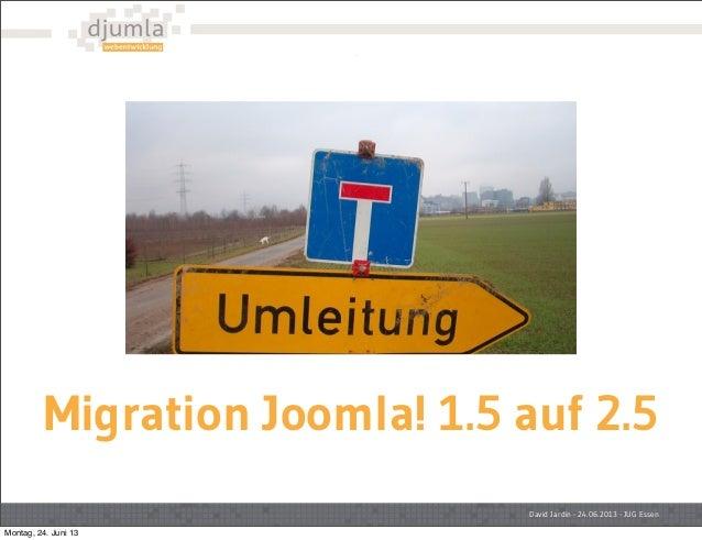 Migration Joomla! 1.5 auf 2.5David Jardin - 24.06.2013 - JUG EssenMontag, 24. Juni 13