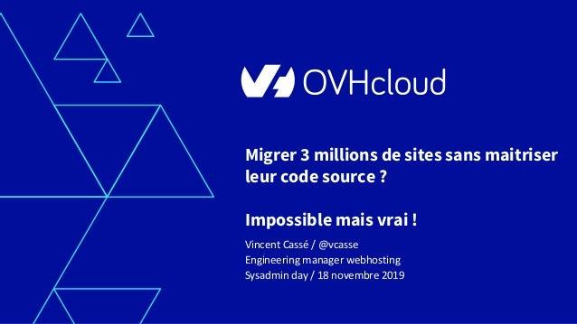 Migrer 3 millions de sites sans maitriser leur code source ? Impossible mais vrai ! Vincent Cassé / @vcasse Engineering ma...