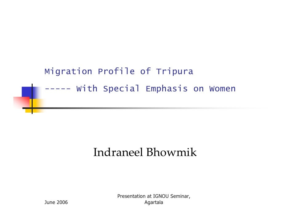 Migration Profile of Tripura ----- With Special Emphasis on Women                 Indraneel Bhowmik                  Prese...