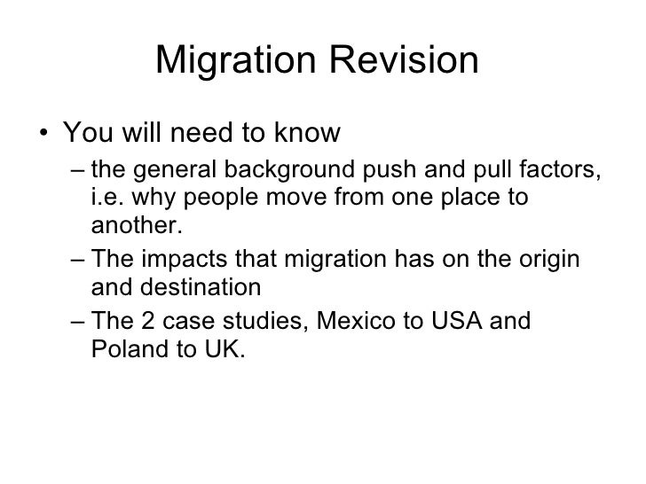 Migration Revision  <ul><li>You will need to know  </li></ul><ul><ul><li>the general background push and pull factors, i.e...