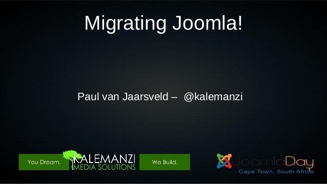 Migrating Joomla!  Paul van Jaarsveld – @kalemanzi  1