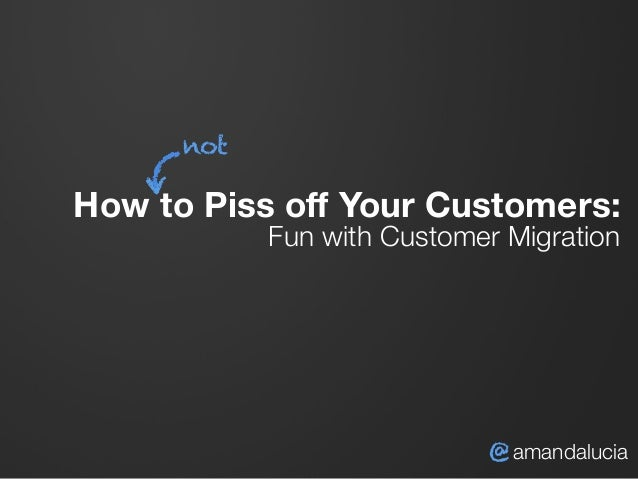 How to Piss off Your Customers:  Fun with Customer Migration @ amandalucia not