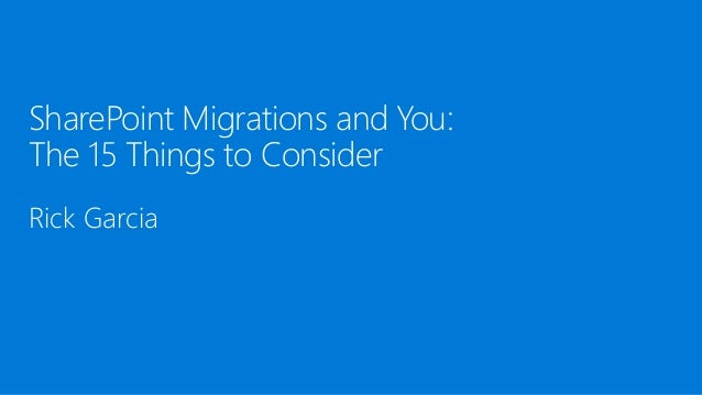 SharePoint Migrations and You: The 15 Things to Consider Rick Garcia