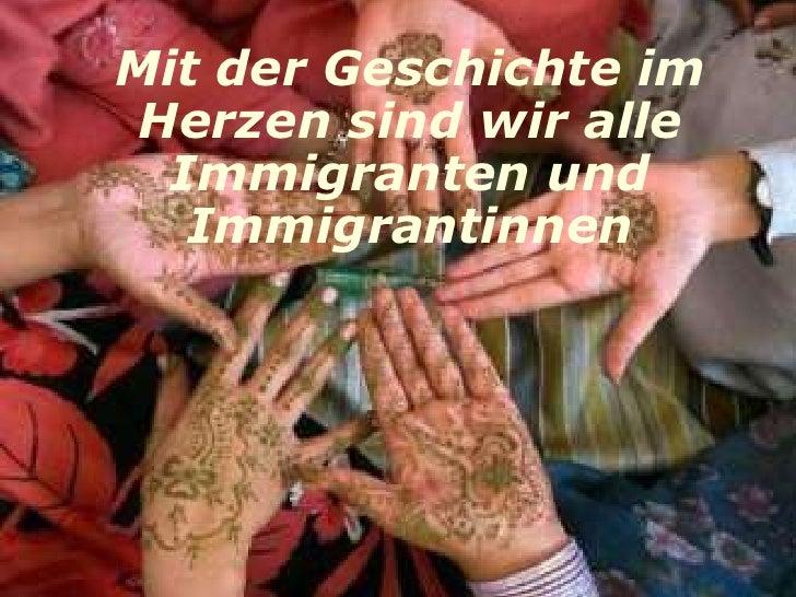 Mit der Geschichte im  Herzen sind wir alle   Immigranten und    Immigrantinnen
