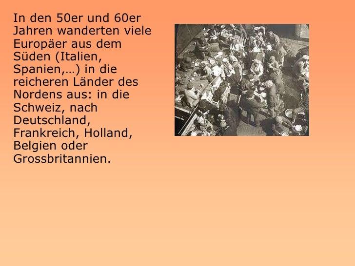 In den 50er und 60er Jahren wanderten viele Europäer aus dem Süden (Italien, Spanien,…) in die reicheren Länder des Norden...