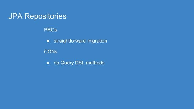 JPA Repositories PROs ● straightforward migration CONs ● no Query DSL methods