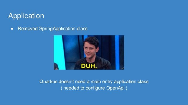 Application ● Removed SpringApplication class Quarkus doesn't need a main entry application class ( needed to configure Op...