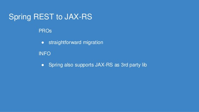 Spring REST to JAX-RS PROs ● straightforward migration INFO ● Spring also supports JAX-RS as 3rd party lib