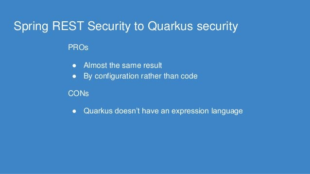 Spring REST Security to Quarkus security PROs ● Almost the same result ● By configuration rather than code CONs ● Quarkus ...