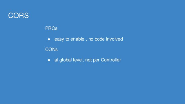 CORS PROs ● easy to enable , no code involved CONs ● at global level, not per Controller