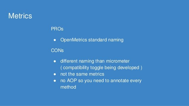 Metrics PROs ● OpenMetrics standard naming CONs ● different naming than micrometer ( compatibility toggle being developed ...