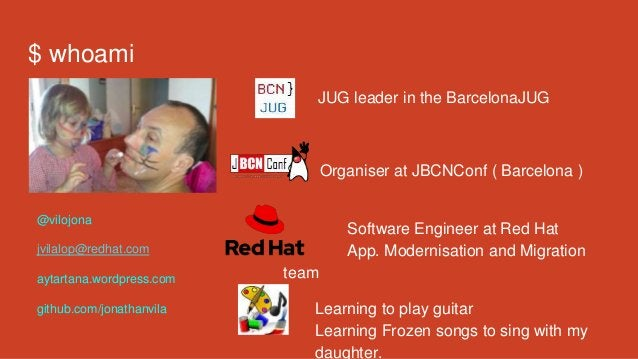 $ whoami JUG leader in the BarcelonaJUG Organiser at JBCNConf ( Barcelona ) Software Engineer at Red Hat App. Modernisatio...