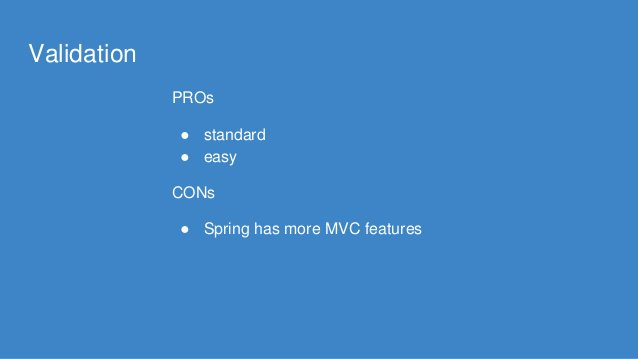 Validation PROs ● standard ● easy CONs ● Spring has more MVC features