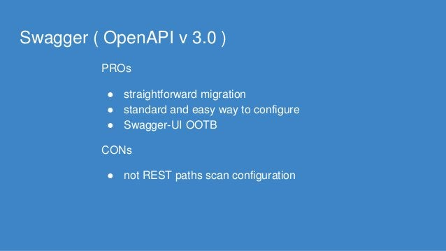 Swagger ( OpenAPI v 3.0 ) PROs ● straightforward migration ● standard and easy way to configure ● Swagger-UI OOTB CONs ● n...