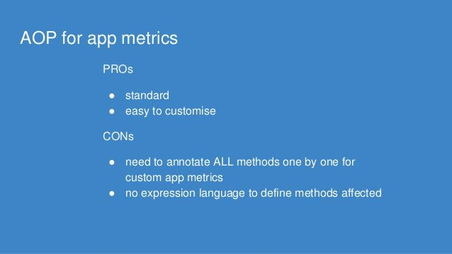 AOP for app metrics PROs ● standard ● easy to customise CONs ● need to annotate ALL methods one by one for custom app metr...
