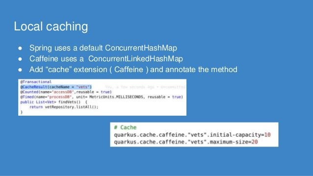 """Local caching ● Spring uses a default ConcurrentHashMap ● Caffeine uses a ConcurrentLinkedHashMap ● Add """"cache"""" extension ..."""