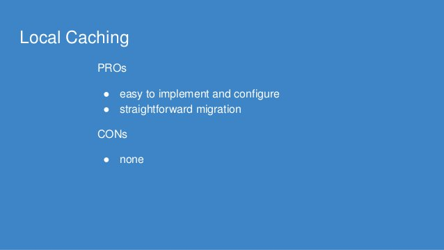 Local Caching PROs ● easy to implement and configure ● straightforward migration CONs ● none