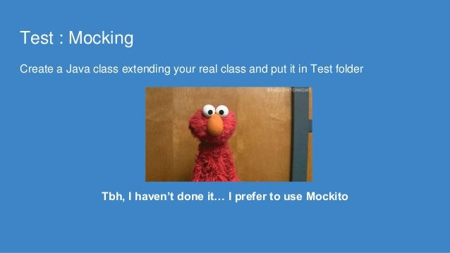 Test : Mocking Create a Java class extending your real class and put it in Test folder Tbh, I haven't done it… I prefer to...