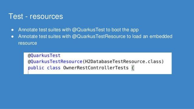 Test - resources ● Annotate test suites with @QuarkusTest to boot the app ● Annotate test suites with @QuarkusTestResource...