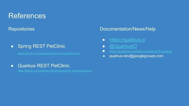 References Repositories ● Spring REST PetClinic https://github.com/spring-petclinic/spring-petclinic-rest ● Quarkus REST P...