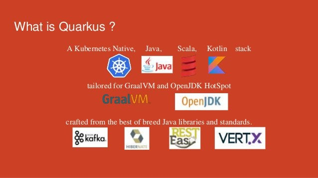 What is Quarkus ? A Kubernetes Native, Java, Scala, Kotlin stack tailored for GraalVM and OpenJDK HotSpot crafted from the...