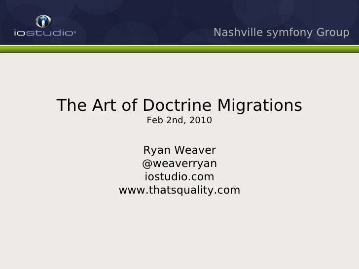 Nashville symfony Group     The Art of Doctrine Migrations            Feb 2nd, 2010             Ryan Weaver           @wea...