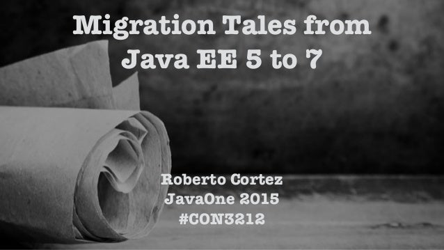 Roberto Cortez JavaOne 2015 #CON3212 Migration Tales from Java EE 5 to 7