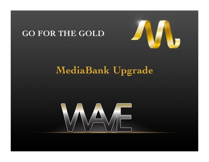 GO FOR THE GOLD      MediaBank Upgrade