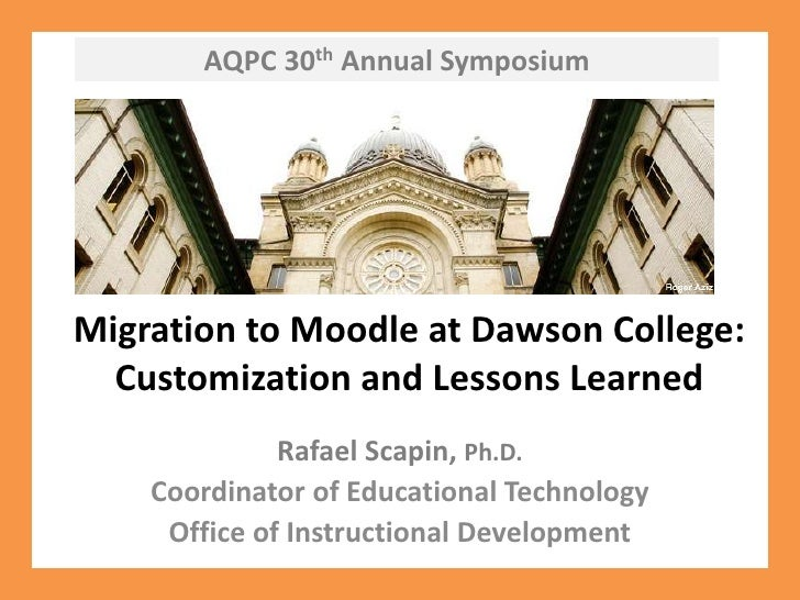 AQPC 30th Annual Symposium<br />Migration to Moodle at Dawson College: Customization and Lessons Learned<br />Rafael Scapi...