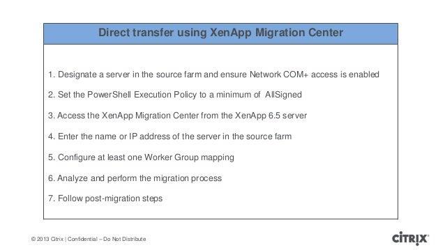 © 2013 Citrix   Confidential – Do Not DistributeDirect transfer using XenApp Migration Center1. Designate a server in the ...