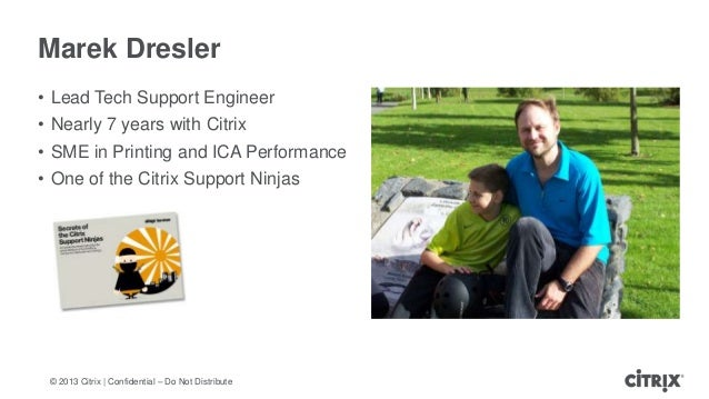 © 2013 Citrix   Confidential – Do Not DistributeMarek Dresler• Lead Tech Support Engineer• Nearly 7 years with Citrix• SME...
